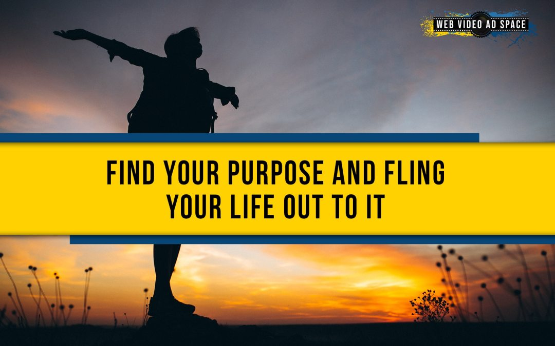 Find Your Purpose and Fling Your Life Out to It