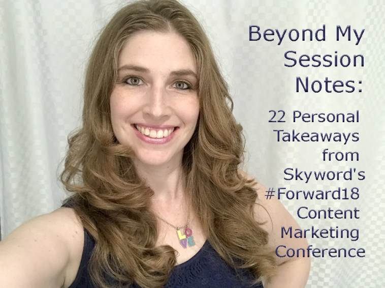 Beyond My Session Notes: 22 Personal Takeaways from Skyword's #Forward18 Content Marketing Conference