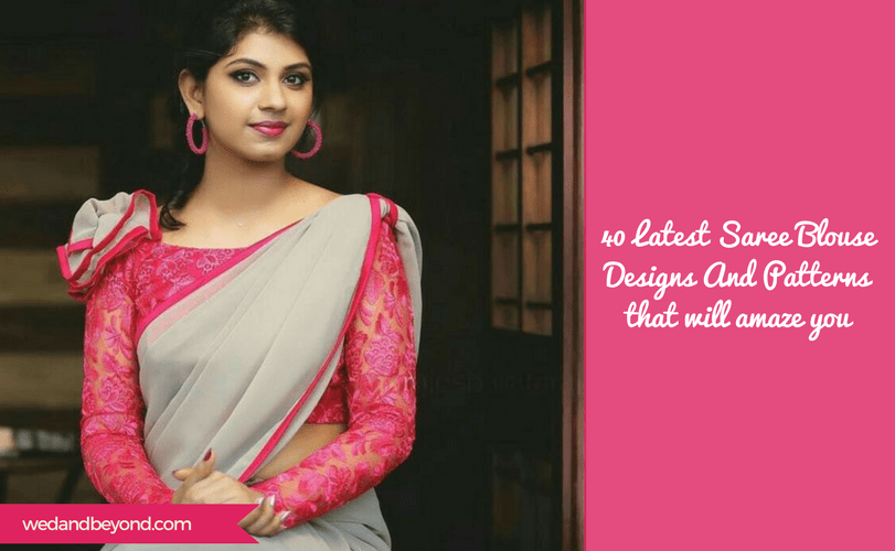 40 Latest Saree Blouse Designs And Patterns That Will Amaze You