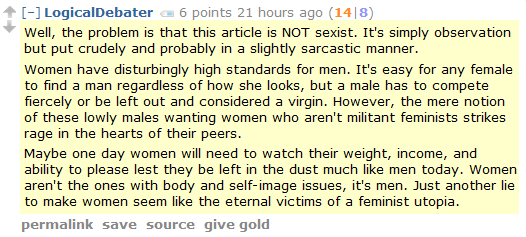 LogicalDebater 6 points 21 hours ago (14|8)  Well, the problem is that this article is NOT sexist. It's simply observation but put crudely and probably in a slightly sarcastic manner.  Women have disturbingly high standards for men. It's easy for any female to find a man regardless of how she looks, but a male has to compete fiercely or be left out and considered a virgin. However, the mere notion of these lowly males wanting women who aren't militant feminists strikes rage in the hearts of their peers.  Maybe one day women will need to watch their weight, income, and ability to please lest they be left in the dust much like men today. Women aren't the ones with body and self-image issues, it's men. Just another lie to make women seem like the eternal victims of a feminist utopia.