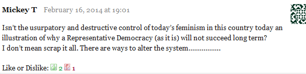 Mickey T February 16, 2014 at 19:01      Isn't the usurpatory and destructive control of today's feminism in this country today an illustration of why a Representative Democracy (as it is) will not succeed long term?     I don't mean scrap it all. There are ways to alter the system……………..     Like or Dislike: Thumb up 2 Thumb down 1