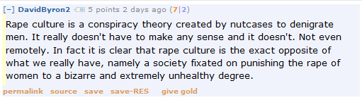 DavidByron2 5 points 2 days ago (7|2)  Rape culture is a conspiracy theory created by nutcases to denigrate men. It really doesn't have to make any sense and it doesn't. Not even remotely. In fact it is clear that rape culture is the exact opposite of what we really have, namely a society fixated on punishing the rape of women to a bizarre and extremely unhealthy degree.