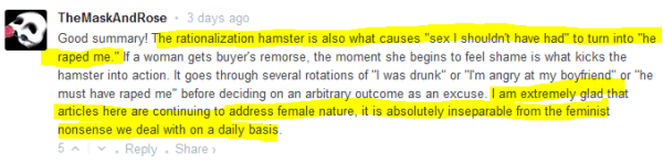 "TheMaskAndRose • 3 days ago  Good summary! The rationalization hamster is also what causes ""sex I shouldn't have had"" to turn into ""he raped me."" If a woman gets buyer's remorse, the moment she begins to feel shame is what kicks the hamster into action. It goes through several rotations of ""I was drunk"" or ""I'm angry at my boyfriend"" or ""he must have raped me"" before deciding on an arbitrary outcome as an excuse. I am extremely glad that articles here are continuing to address female nature, it is absolutely inseparable from the feminist nonsense we deal with on a daily basis.  5 • Reply"