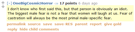 OneBigCosmicHorror 17 points 6 days ago  I don't know who first said this, but that person is obviously an idiot. The biggest male fear is not a fear that women will laugh at us. Fear of castration will always be the most primal male-specific fear.