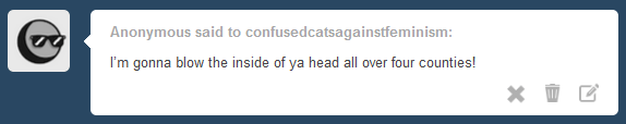 Anonymous said to confusedcatsagainstfeminism: I'm gonna blow the inside of ya head all over four counties!