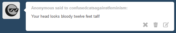 Anonymous said to confusedcatsagainstfeminism: Your head looks bloody twelve feet tall!
