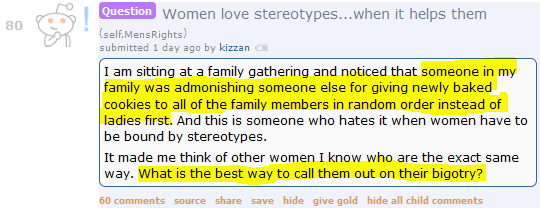 Women love stereotypes...when it helps them (self.MensRights)  submitted 1 day ago by kizzan  I am sitting at a family gathering and noticed that someone in my family was admonishing someone else for giving newly baked cookies to all of the family members in random order instead of ladies first. And this is someone who hates it when women have to be bound by stereotypes.  It made me think of other women I know who are the exact same way. What is the best way to call them out on their bigotry?      60 comments