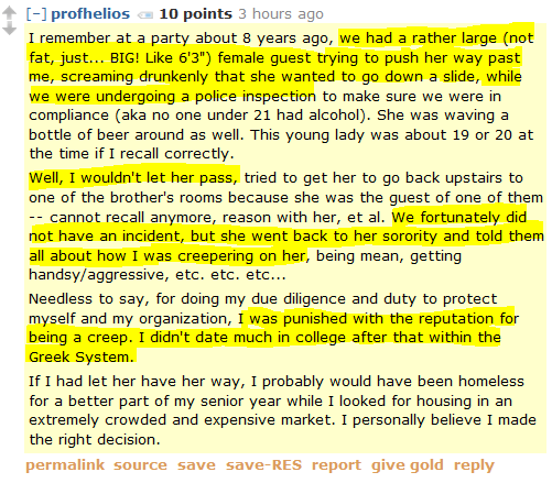 """profhelios 10 points 3 hours ago   I remember at a party about 8 years ago, we had a rather large (not fat, just... BIG! Like 6'3"""") female guest trying to push her way past me, screaming drunkenly that she wanted to go down a slide, while we were undergoing a police inspection to make sure we were in compliance (aka no one under 21 had alcohol). She was waving a bottle of beer around as well. This young lady was about 19 or 20 at the time if I recall correctly.  Well, I wouldn't let her pass, tried to get her to go back upstairs to one of the brother's rooms because she was the guest of one of them -- cannot recall anymore, reason with her, et al. We fortunately did not have an incident, but she went back to her sorority and told them all about how I was creepering on her, being mean, getting handsy/aggressive, etc. etc. etc...  Needless to say, for doing my due diligence and duty to protect myself and my organization, I was punished with the reputation for being a creep. I didn't date much in college after that within the Greek System.  If I had let her have her way, I probably would have been homeless for a better part of my senior year while I looked for housing in an extremely crowded and expensive market. I personally believe I made the right decision."""