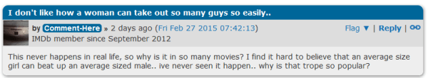 I don't like how a woman can take out so many guys so easily.. image for user Comment-Here by Comment-Here » 2 days ago (Fri Feb 27 2015 07:42:13) Flag ▼   Reply   IMDb member since September 2012 This never happens in real life, so why is it in so many movies? I find it hard to believe that an average size girl can beat up an average sized male.. ive never seen it happen.. why is that trope so popular?