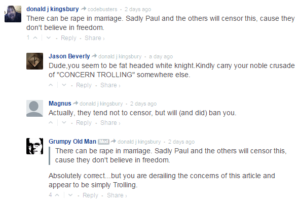 "donald j kingsbury  codebusters • 2 days ago There can be rape in marriage. Sadly Paul and the others will censor this, cause they don't believe in freedom. 1  • Reply•Share ›  Avatar Jason Beverly  donald j kingsbury • a day ago Dude,you seem to be fat headed white knight.Kindly carry your noble crusade of ""CONCERN TROLLING"" somewhere else.  • Reply•Share ›  Avatar Magnus  donald j kingsbury • 2 days ago Actually, they tend not to censor, but will (and did) ban you.  • Reply•Share ›  Avatar Grumpy Old Man Mod  donald j kingsbury • 2 days ago There can be rape in marriage. Sadly Paul and the others will censor this, cause they don't believe in freedom. Absolutely correct...but you are derailing the concerns of this article and appear to be simply Trolling."