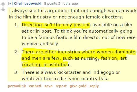 Chef_Lebowski 8 points 3 hours ago  I always see this argument that not enough women work in the film industry or not enough female directors. Directing isn't the only position available on a film set or in post. To think you're automatically going to be a famous feature film director out of nowhere is naive and silly. There are other industries where women dominate and men are few, such as nursing, fashion, art curating, prostitution. There is always kickstarter and indiegogo or whatever tax credits your country has.