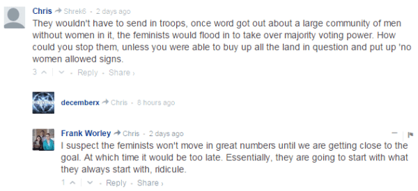 Chris  Shrek6 • 2 days ago They wouldn't have to send in troops, once word got out about a large community of men without women in it, the feminists would flood in to take over majority voting power. How could you stop them, unless you were able to buy up all the land in question and put up 'no women allowed signs. 3  • Reply•Share ›  Avatar decemberx  Chris • 8 hours ago − Avatar Frank Worley  Chris • 2 days ago I suspect the feminists won't move in great numbers until we are getting close to the goal. At which time it would be too late. Essentially, they are going to start with what they always start with, ridicule.
