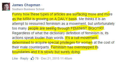 James Chapman · Southern Business School Funny how these types of articles are surfacing more and more as the MRM is growing on A DAILY basis. Me thinks it is an attempt to ressurrect feminism as a movement, but unfortunately too many people are seeing through FEMINIST BIGOTRY. Regardless of what the dictionary definition of feminism is, its actions speak louder than words. It's a cult movement determined to acquire special privileges for women at the cost of their male counterparts. Feminism has overstepped its boundaries and it is slowly but surely dying.