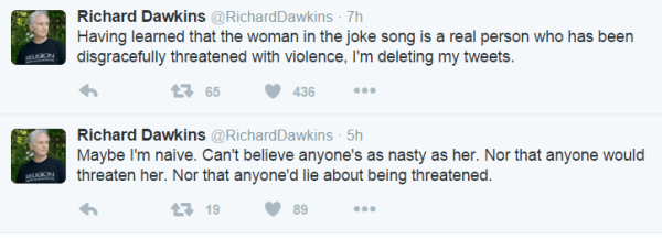 Richard Dawkins @RichardDawkins 7h7 hours ago Having learned that the woman in the joke song is a real person who has been disgracefully threatened with violence, I'm deleting my tweets. 65 retweets 436 likes Reply Retweet 65 Like 436 More Richard Dawkins @RichardDawkins 5h5 hours ago Maybe I'm naive. Can't believe anyone's as nasty as her. Nor that anyone would threaten her. Nor that anyone'd lie about being threatened.