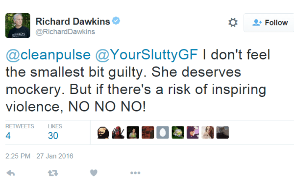 Richard DawkinsVerified account @RichardDawkins @cleanpulse @YourSluttyGF I don't feel the smallest bit guilty. She deserves mockery. But if there's a risk of inspiring violence, NO NO NO!