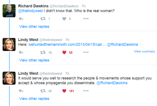 Richard Dawkins ‏@RichardDawkins 7h7 hours ago @thelindywest I didn't know that. Who is the real woman? 1 retweet 5 likes Reply Retweet 1 Like 5 More View other replies Lindy West ‏@thelindywest 7h7 hours ago Here: http://www.wehuntedthemammoth.com/2013/04/15/canadian-feminist-activist-receives-death-threats-and-other-abuse-after-being-targeted-by-mens-rights-activists/ … @RichardDawkins View summary 16 retweets 55 likes Reply Retweet 16 Liked 55 More View other replies Lindy West ‏@thelindywest 7h7 hours ago It would serve you well to research the people & movements whose support you accept & whose propaganda you disseminate. @RichardDawkins