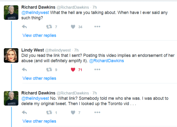 Richard Dawkins ‏@RichardDawkins 7h7 hours ago @thelindywest What the hell are you talking about. When have I ever said any such thing? 7 retweets 34 likes Reply Retweet 7 Like 34 More View other replies Lindy West ‏@thelindywest 7h7 hours ago Did you read the link that I sent? Posting this video implies an endorsement of her abuse (and will definitely amplify it). @RichardDawkins 9 retweets 71 likes Reply Retweet 9 Liked 71 More View other replies Richard Dawkins ‏@RichardDawkins 7h7 hours ago @thelindywest No. What link? Somebody told me who she was. I was about to delete my original tweet. Then I looked up the Toronto vid . . .