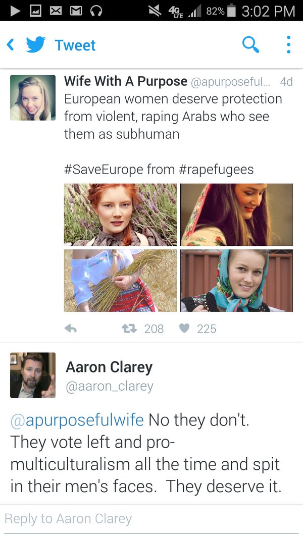 Wife With A Purpose ‏@apurposefulwife European women deserve protection from violent, raping Arabs who see them as subhuman #SaveEurope from #rapefugees Aaron Clarey ‏@aaron_clarey · Jan 7 @apurposefulwife No they don't. They vote left and pro-multiculturalism all the time and spit in their men's faces. They deserve it.