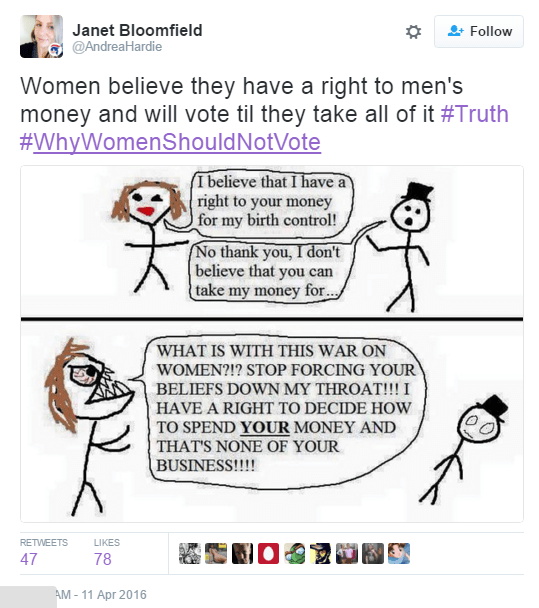 Janet Bloomfield ‏@AndreaHardie Women believe they have a right to men's money and will vote til they take all of it #Truth #WhyWomenShouldNotVote