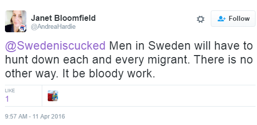 Janet Bloomfield ‏@AndreaHardie @Swedeniscucked Men in Sweden will have to hunt down each and every migrant. There is no other way. It be bloody work.