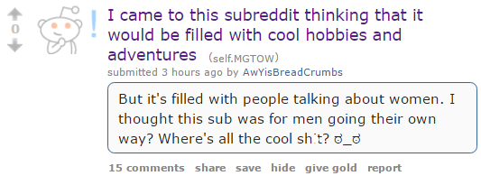 I came to this subreddit thinking that it would be filled with cool hobbies and adventures (self.MGTOW) submitted 3 hours ago by AwYisBreadCrumbs But it's filled with people talking about women. I thought this sub was for men going their own way? Where's all the cool shit?