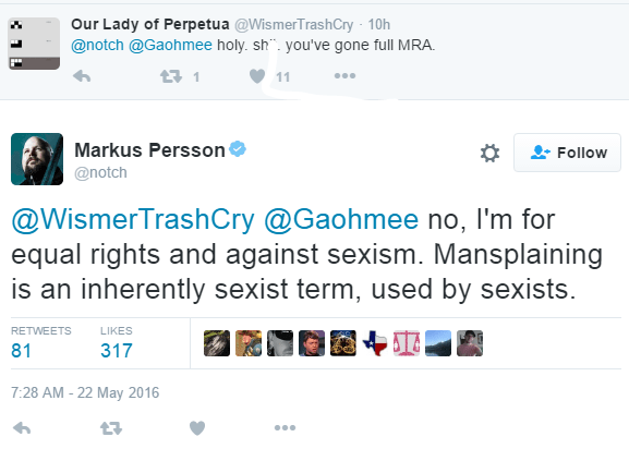 Our Lady of Perpetua ‏@WismerTrashCry 10h10 hours ago @notch @Gaohmee holy. shit. you've gone full MRA. 1 retweet 11 likes Reply Retweet 1 Like 11 More User Actions Follow Markus PerssonVerified account ‏@notch @WismerTrashCry @Gaohmee no, I'm for equal rights and against sexism. Mansplaining is an inherently sexist term, used by sexists. RETWEETS 81