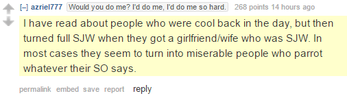 azriel777Would you do me? I'd do me, I'd do me so hard. 268 points 14 hours ago I have read about people who were cool back in the day, but then turned full SJW when they got a girlfriend/wife who was SJW. In most cases they seem to turn into miserable people who parrot whatever their SO says.