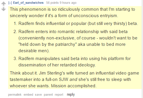 "Earl_of_sandwiches 56 points 9 hours ago This phenomenon is so ridiculously common that I'm starting to sincerely wonder if it's a form of unconscious entryism. Radfem finds influential or popular (but still very thirsty) beta. Radfem enters into romantic relationship with said beta (conveniently non-exclusive, of course - wouldn't want to be ""held down by the patriarchy"" aka unable to bed more desirable men). Radfem manipulates said beta into using his platform for dissemination of her retarded ideology. Think about it. Jim Sterling's wife turned an influential video game tastemaker into a full-on SJW and she's still free to sleep with whoever she wants. Mission accomplished."