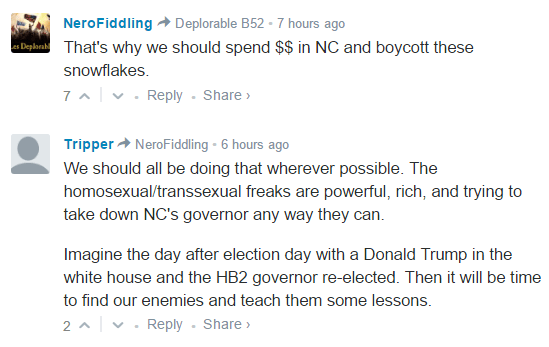 NeroFiddling Deplorable B52 • 7 hours ago That's why we should spend $$ in NC and boycott these snowflakes. 7 • Reply•Share › Avatar Tripper NeroFiddling • 6 hours ago We should all be doing that wherever possible. The homosexual/transsexual freaks are powerful, rich, and trying to take down NC's governor any way they can. Imagine the day after election day with a Donald Trump in the white house and the HB2 governor re-elected. Then it will be time to find our enemies and teach them some lessons.