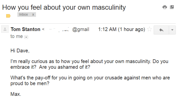 Hi Dave, I'm really curious as to how you feel about your own masculinity. Do you embrace it? Are you ashamed of it? What's the pay-off for you in going on your crusade against men who are proud to be men? Max.