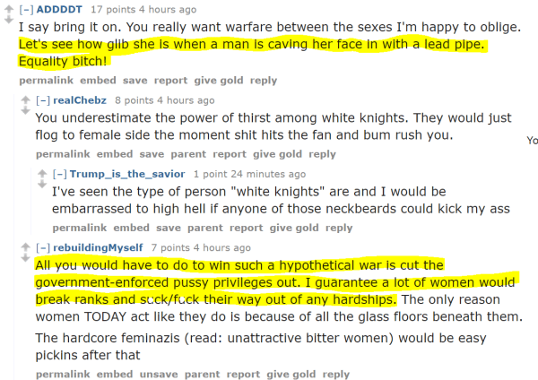"""ADDDDT 19 points 5 hours ago  I say bring it on. You really want warfare between the sexes I'm happy to oblige. Let's see how glib she is when a man is caving her face in with a lead pipe. Equality bitch! permalinkembedsavereportgive goldreply [–]realChebz 7 points 5 hours ago  You underestimate the power of thirst among white knights. They would just flog to female side the moment shit hits the fan and bum rush you. permalinkembedsaveparentreportgive goldreply [–]Trump_is_the_savior 3 points an hour ago  I've seen the type of person """"white knights"""" are and I would be embarrassed to high hell if anyone of those neckbeards could kick my ass permalinkembedsaveparentreportgive goldreply [–]rebuildingMyself 8 points 5 hours ago  All you would have to do to win such a hypothetical war is cut the government-enforced pussy privileges out. I guarantee a lot of women would break ranks and suck/fuck their way out of any hardships. The only reason women TODAY act like they do is because of all the glass floors beneath them. The hardcore feminazis (read: unattractive bitter women) would be easy pickins after that permalinkembedunsaveparentreportgive goldreply [–]ADDDDT 4 points 5 hours ago  Domestic violence laws should be gutted. What ever happens in a private home between two adults is their business. Women would then have the choice of leaving or behaving like decent human beings. permalinkembedsaveparentreportgive goldreply [–]SJHammer 5 points 2 hours ago  Would probably encourage better behavior and women being more selective. permalinkembedsaveparentreportgive goldreply [–]kyledontcare 2 points an hour ago  Women don't understand how to behave like basic human beings. permalinkembedsaveparentreportgive goldreply [–]ADDDDT 2 points an hour ago  But they understand consequences. When you remove consequences there is nothing inhibiting their shitty nature."""