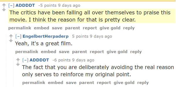 ADDDDT -5 points 9 days ago The critics have been falling all over themselves to praise this movie. I think the reason for that is pretty clear. permalinkembedsaveparentreportgive goldreply [–]EngelbertHerpaderp 5 points 9 days ago Yeah, it's a great film. permalinkembedsaveparentreportgive goldreply [–]ADDDDT -6 points 9 days ago The fact that you are deliberately avoiding the real reason only serves to reinforce my original point.