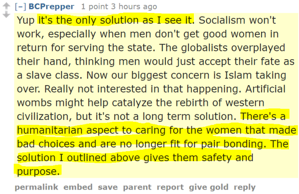 BCPrepper 1 point 3 hours ago Yup it's the only solution as I see it. Socialism won't work, especially when men don't get good women in return for serving the state. The globalists overplayed their hand, thinking men would just accept their fate as a slave class. Now our biggest concern is Islam taking over. Really not interested in that happening. Artificial wombs might help catalyze the rebirth of western civilization, but it's not a long term solution. There's a humanitarian aspect to caring for the women that made bad choices and are no longer fit for pair bonding. The solution I outlined above gives them safety and purpose.