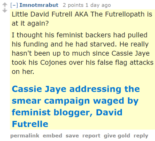 Imnotmrabut 2 points 1 day ago Little David Futrell AKA The Futrellopath is at it again? I thought his feminist backers had pulled his funding and he had starved. He really hasn't been up to much since Cassie Jaye took his Cojones over his false flag attacks on her. Cassie Jaye addressing the smear campaign waged by feminist blogger, David Futrelle