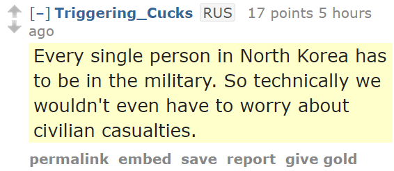Triggering_CucksRUS 17 points 5 hours ago  Every single person in North Korea has to be in the military. So technically we wouldn't even have to worry about civilian casualties.