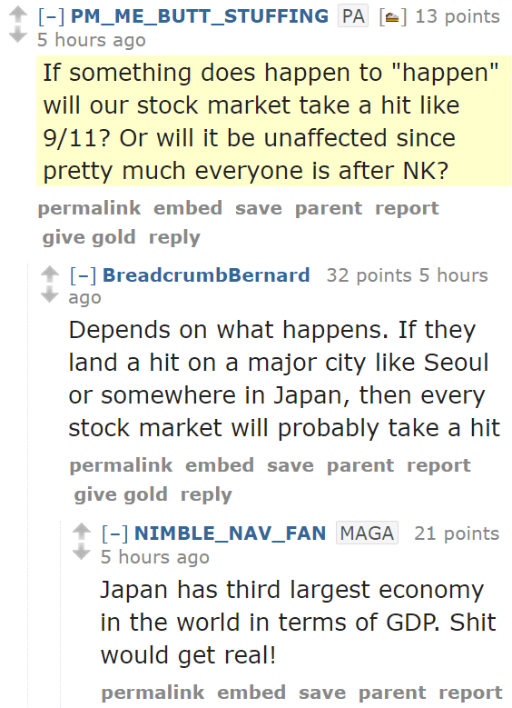 """PM_ME_BUTT_STUFFINGPA[🍰] 13 points 5 hours ago  If something does happen to """"happen"""" will our stock market take a hit like 9/11? Or will it be unaffected since pretty much everyone is after NK? permalinkembedsaveparentreportgive goldreply [–]BreadcrumbBernard 32 points 5 hours ago  Depends on what happens. If they land a hit on a major city like Seoul or somewhere in Japan, then every stock market will probably take a hit permalinkembedsaveparentreportgive goldreply [–]NIMBLE_NAV_FANMAGA 21 points 5 hours ago  Japan has third largest economy in the world in terms of GDP. Shit would get real!"""