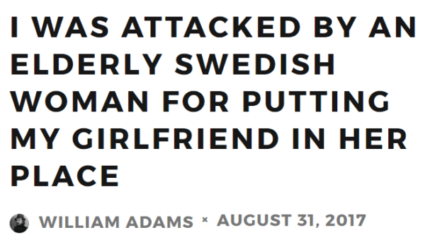 I WAS ATTACKED BY AN ELDERLY SWEDISH WOMAN FOR PUTTING MY GIRLFRIEND IN HER PLACE WILLIAM ADAMS AUGUST 31, 2017