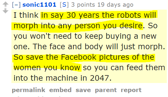 sonic1101[S] 3 points 19 days ago I think in say 30 years the robots will morph into any person you desire. So you won't need to keep buying a new one. The face and body will just morph. So save the Facebook pictures of the women you know so you can feed them into the machine in 2047.