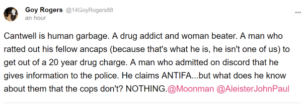 Goy Rogers @14GoyRogers88 an hour Cantwell is human garbage. A drug addict and woman beater. A man who ratted out his fellow ancaps (because that's what he is, he isn't one of us) to get out of a 20 year drug charge. A man who admitted on discord that he gives information to the police. He claims ANTIFA...but what does he know about them that the cops don't? NOTHING.@Moonman‍ @AleisterJohnPaul‍