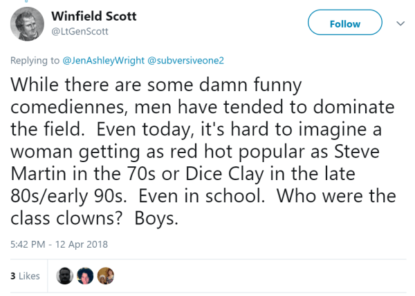 Winfield Scott ‏ @LtGenScott Follow Follow @LtGenScott More Replying to @JenAshleyWright @subversiveone2 While there are some damn funny comediennes, men have tended to dominate the field. Even today, it's hard to imagine a woman getting as red hot popular as Steve Martin in the 70s or Dice Clay in the late 80s/early 90s. Even in school. Who were the class clowns? Boys.