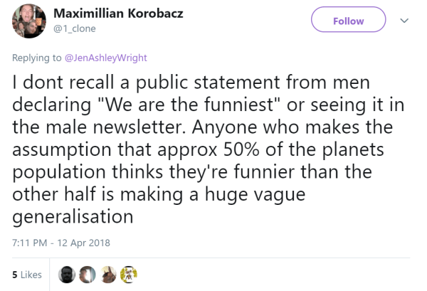 "Maximillian Korobacz ‏ @1_clone Follow Follow @1_clone More Replying to @JenAshleyWright I dont recall a public statement from men declaring ""We are the funniest"" or seeing it in the male newsletter. Anyone who makes the assumption that approx 50% of the planets population thinks they're funnier than the other half is making a huge vague generalisation"