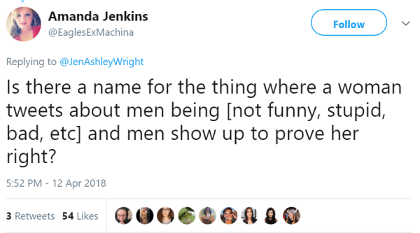 Amanda Jenkins  @EaglesExMachina Follow Follow @EaglesExMachina More Replying to @JenAshleyWright Is there a name for the thing where a woman tweets about men being [not funny, stupid, bad, etc] and men show up to prove her right?