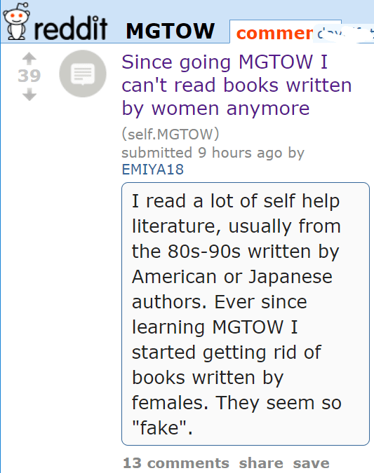"""Since going MGTOW I can't read books written by women anymore (self.MGTOW) submitted 10 hours ago by EMIYA18 I read a lot of self help literature, usually from the 80s-90s written by American or Japanese authors. Ever since learning MGTOW I started getting rid of books written by females. They seem so """"fake""""."""