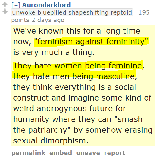 "Aurondarklordunwoke bluepilled shapeshifting reptoid 195 points 2 days ago We've known this for a long time now, ""feminism against femininity"" is very much a thing. They hate women being feminine, they hate men being masculine, they think everything is a social construct and imagine some kind of weird androgynous future for humanity where they can ""smash the patriarchy"" by somehow erasing sexual dimorphism."