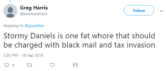 Greg Harris ‏ @boomerfrisco Follow Follow @boomerfrisco More Replying to @guardian Stormy Daniels is one fat whore that should be charged with black mail and tax invasion