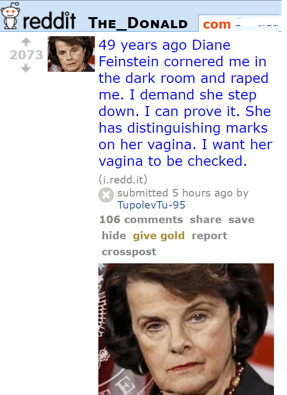 2073 49 years ago Diane Feinstein cornered me in the dark room and raped me. I demand she step down. I can prove it. She has distinguishing marks on her vagina. I want her vagina to be checked. (i.redd.it) submitted 6 hours ago by TupolevTu-95