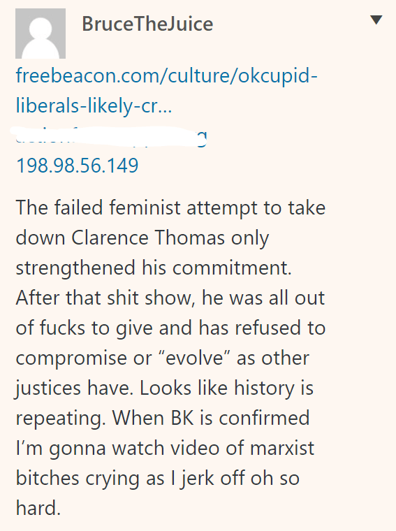 """BruceTheJuice 198.98.56.149 The failed feminist attempt to take down Clarence Thomas only strengthened his commitment. After that shit show, he was all out of fucks to give and has refused to compromise or """"evolve"""" as other justices have. Looks like history is repeating. When BK is confirmed I'm gonna watch video of marxist bitches crying as I jerk off oh so hard."""
