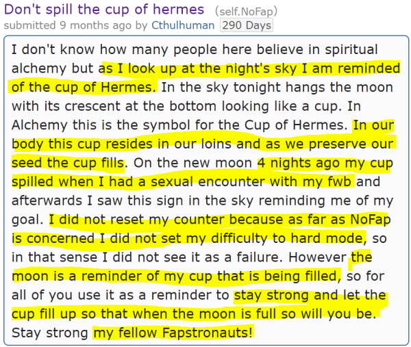 Don't spill the cup of hermes (self.NoFap) submitted 9 months ago by Cthulhuman290 Days I don't know how many people here believe in spiritual alchemy but as I look up at the night's sky I am reminded of the cup of Hermes. In the sky tonight hangs the moon with its crescent at the bottom looking like a cup. In Alchemy this is the symbol for the Cup of Hermes. In our body this cup resides in our loins and as we preserve our seed the cup fills. On the new moon 4 nights ago my cup spilled when I had a sexual encounter with my fwb and afterwards I saw this sign in the sky reminding me of my goal. I did not reset my counter because as far as NoFap is concerned I did not set my difficulty to hard mode, so in that sense I did not see it as a failure. However the moon is a reminder of my cup that is being filled, so for all of you use it as a reminder to stay strong and let the cup fill up so that when the moon is full so will you be. Stay strong my fellow Fapstronauts!
