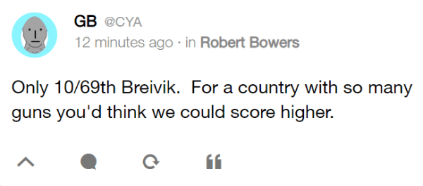 GB @CYA 12 minutes ago · in Robert Bowers Only 10/69th Breivik. For a country with so many guns you'd think we could score higher.