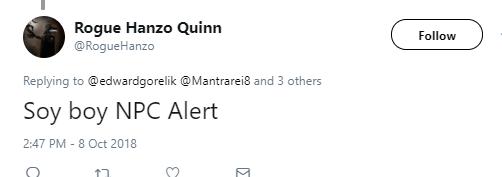 Rogue Hanzo Quinn  @RogueHanzo Follow Follow @RogueHanzo More Replying to @edwardgorelik @Mantrarei8 and 3 others Soy boy NPC Alert